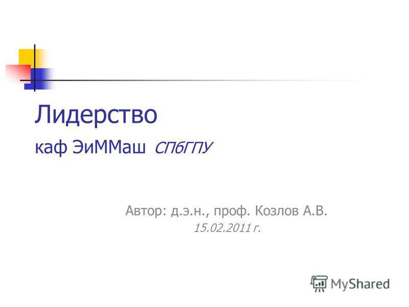 Лидерство каф Эи ММаш СПбГПУ Автор: д.э.н., проф. Козлов А.В. 15.02.2011 г.