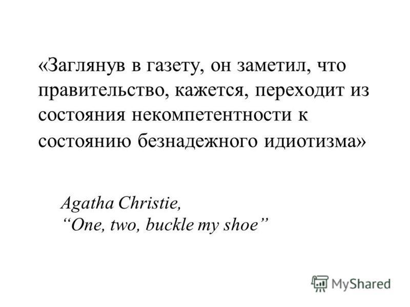 «Заглянув в газету, он заметил, что правительство, кажется, переходит из состояния некомпетентности к состоянию безнадежного идиотизма» Agatha Christie, One, two, buckle my shoe