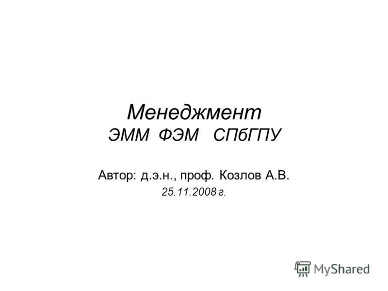 Менеджмент ЭММ ФЭМ СПбГПУ Автор: д.э.н., проф. Козлов А.В. 25.11.2008 г.