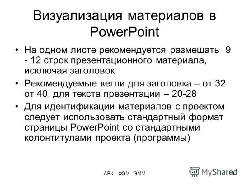 АВК ФЭМ ЭММ16 Визуализация материалов в PowerPoint На одном листе рекомендуется размещать 9 - 12 строк презентационного материала, исключая заголовок Рекомендуемые кегли для заголовка – от 32 от 40, для текста презентации – 20-28 Для идентификации ма