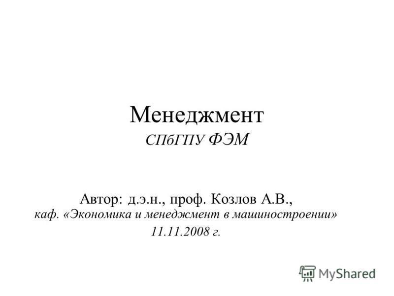 Менеджмент СПбГПУ ФЭМ Автор: д.э.н., проф. Козлов А.В., каф. «Экономика и менеджмент в машиностроении» 11.11.2008 г.