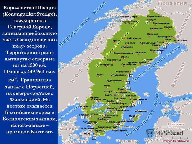 Королевство Швеция (Konungariket Sverige), государство в Северной Европе, занимающее большую часть Скандинавского полу- острова. Территория страны вытянута с севера на юг на 1500 км. Площадь 449,964 тыс. км ². Граничит на западе с Норвегией, на север