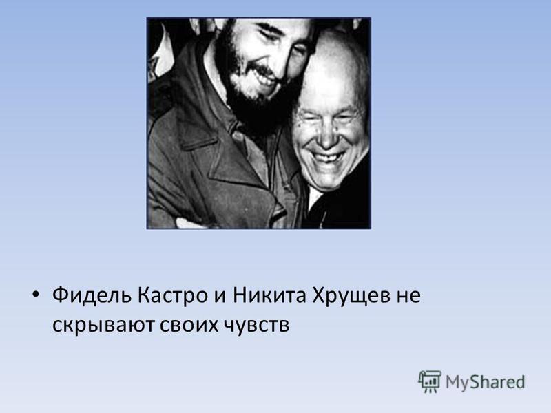 Фидель Кастро и Никита Хрущев не скрывают своих чувств