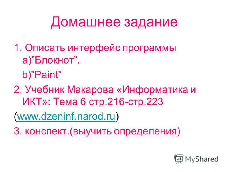 Домашнее задание 1. Описать интерфеис программы a)Блокнот. b)Paint 2. Учебник Макарова «Информатика и ИКТ»: Тема 6 стр.216-стр.223 (www.dzeninf.narod.ru)www.dzeninf.narod.ru 3. конспект.(выучить определения)