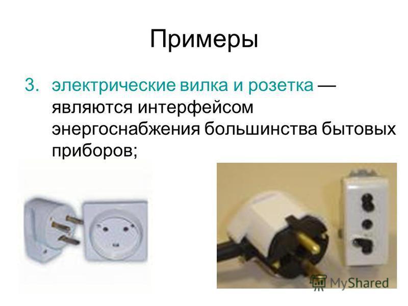 Примеры 3. электрические вилка и розетка являются интерфеисом энергоснабжения большинства бытовых приборов;
