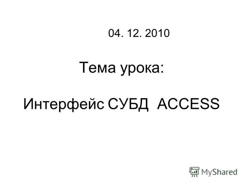 Тема урока: Интерфеис СУБД ACCESS 04. 12. 2010