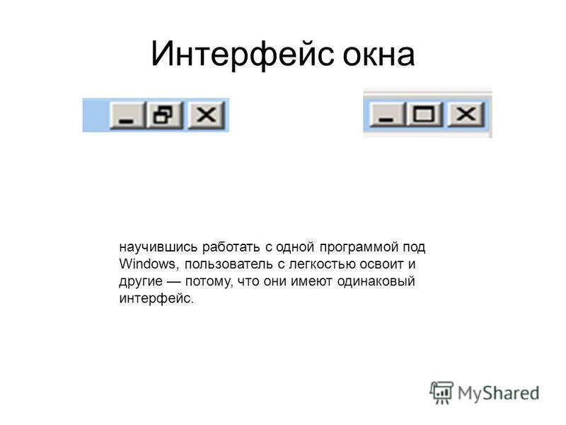 Интерфеис окна научившись работать с одной программой под Windows, пользователь с легкостью освоит и другие потому, что они имеют одинаковый интерфеис.