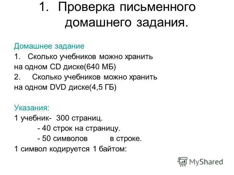 1. Проверка письменного домашнего задания. Домашнее задание 1. Сколько учебников можно хранить на одном СD диске(640 МБ) 2. Сколько учебников можно хранить на одном DVD диске(4,5 ГБ) Указания: 1 учебник- 300 страниц. - 40 строк на страницу. - 50 симв