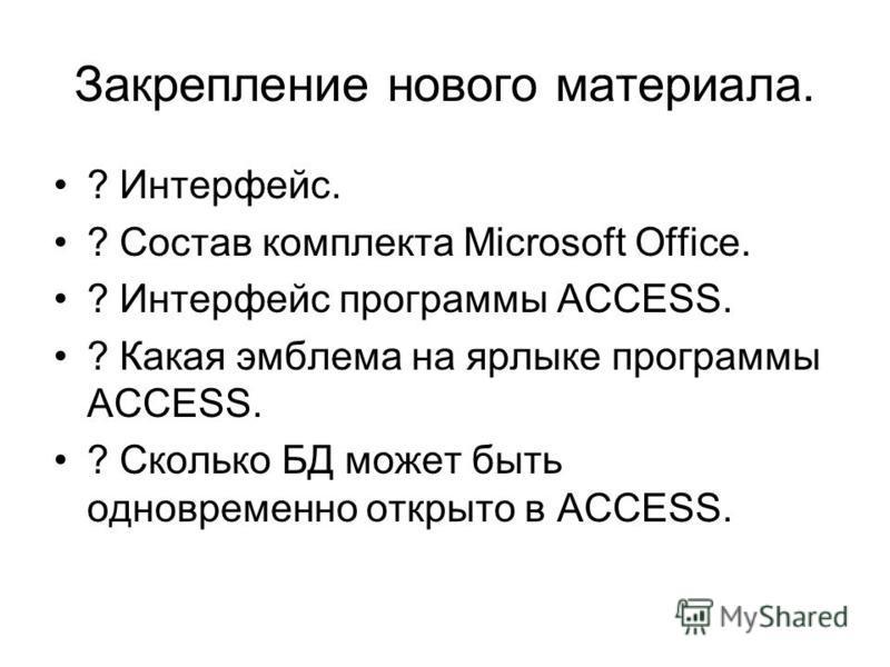 Закрепление нового материала. ? Интерфеис. ? Состав комплекта Microsoft Office. ? Интерфеис программы ACCESS. ? Какая эмблема на ярлыке программы ACCESS. ? Сколько БД может быть одновременно открыто в ACCESS.