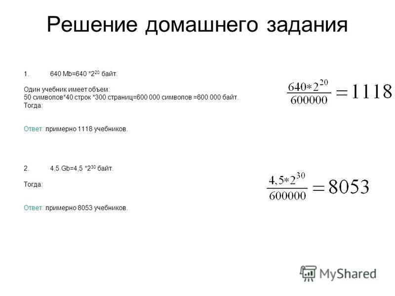 Решение домашнего задания 1.640 Mb=640 *2 20 байт. Один учебник имеет объем: 50 символов*40 строк *300 страниц=600 000 символов =600 000 байт. Тогда: Ответ: примерно 1118 учебников. 2.4,5 Gb=4,5 *2 30 байт. Тогда: Ответ: примерно 8053 учебников.