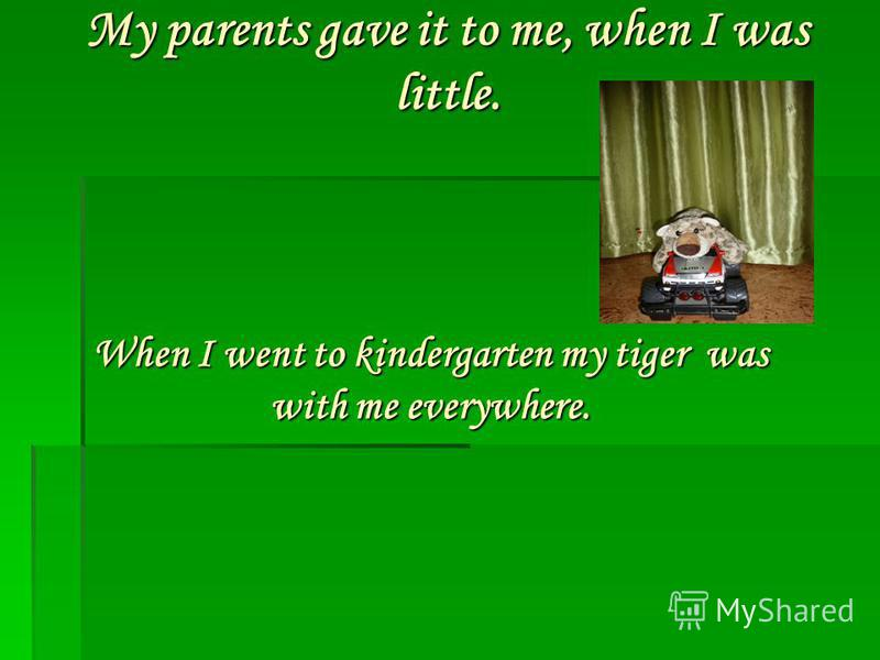 My parents gave it to me, when I was little. When I went to kindergarten my tiger was with me everywhere.