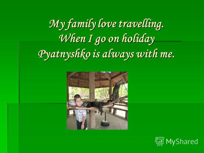 My family love travelling. When I go on holiday Pyatnyshko is always with me.