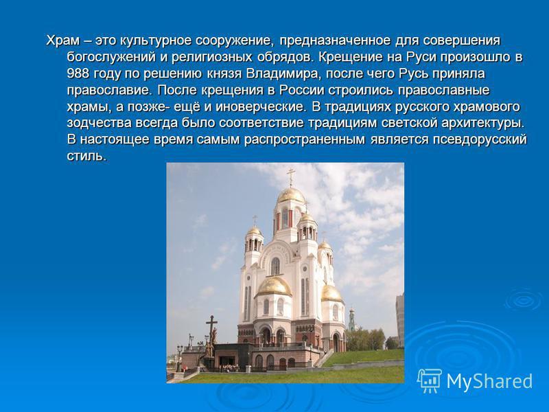 Храм – это культурное сооружение, предназначенное для совершения богослужений и религиозных обрядов. Крещение на Руси произошло в 988 году по решению князя Владимира, после чего Русь приняла православие. После крещения в России строились православные