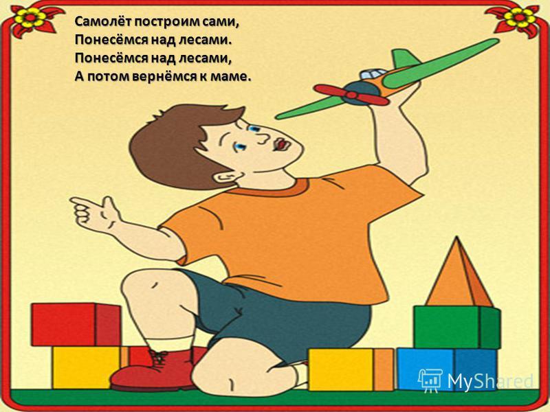 Самолёт построим сами, Понесёмся над лесами. Понесёмся над лесами, А потом вернёмся к маме.