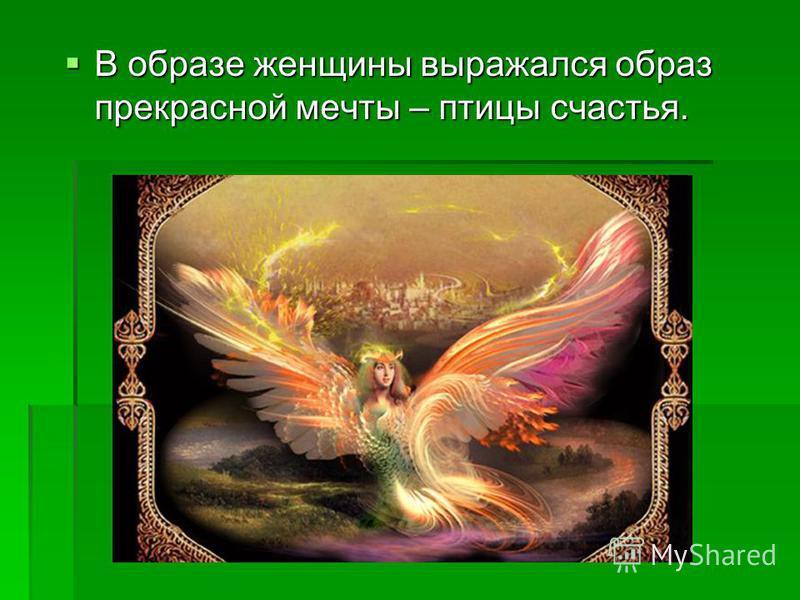 В образе женщины выражался образ прекрасной мечты – птицы счастья. В образе женщины выражался образ прекрасной мечты – птицы счастья.
