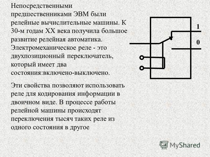 Непосредственными предшественниками ЭВМ были релейные вычислительные машины. К 30-м годам XX века получила большое развитие релейная автоматика. Электромеханическое реле - это двухпозиционный переключатель, который имеет два состояния:включено-выключ