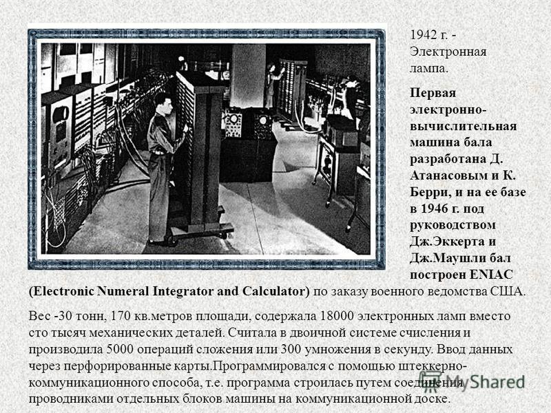 1942 г. - Электронная лампа. Первая электронно- вычислительная машина бала разработана Д. Атанасовым и К. Берри, и на ее базе в 1946 г. под руководством Дж.Эккерта и Дж.Маушли бал построен ENIAC (Еlectronic Numeral Integrator and Calculator) по заказ