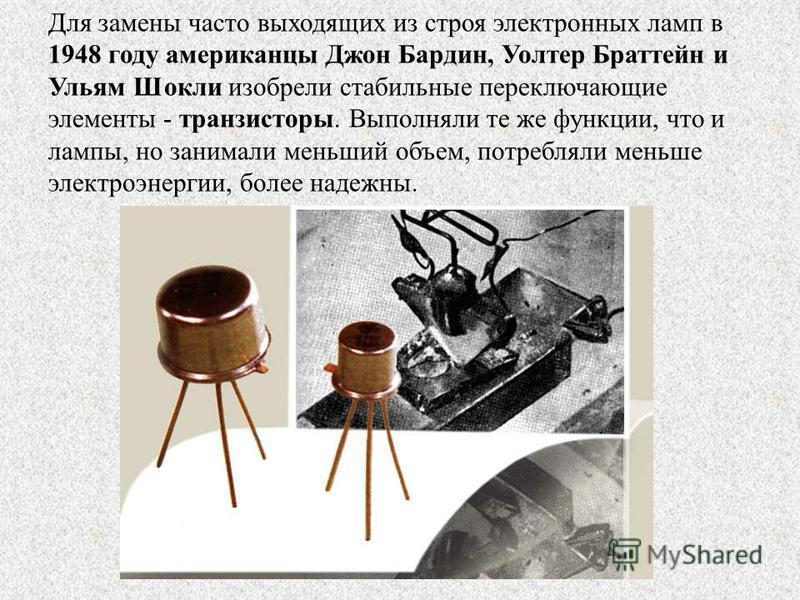 Для замены часто выходящих из строя электронных ламп в 1948 году американцы Джон Бардин, Уолтер Браттейн и Ульям Шокли изобрели стабильные переключающие элементы - транзисторы. Выполняли те же функции, что и лампы, но занимали меньший объем, потребля