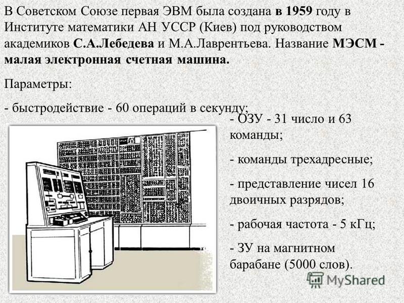В Советском Союзе первая ЭВМ была создана в 1959 году в Институте математики АН УССР (Киев) под руководством академиков С.А.Лебедева и М.А.Лаврентьева. Название МЭСМ - малая электронная счетная машина. Параметры: - быстродействие - 60 операций в секу