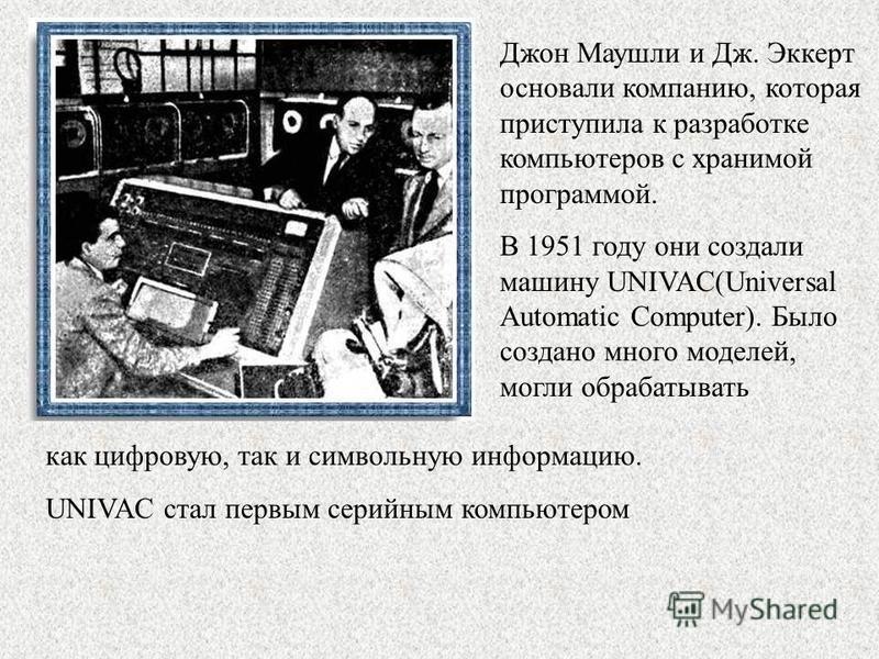 Джон Маушли и Дж. Эккерт основали компанию, которая приступила к разработке компьютеров с хранимой программой. В 1951 году они создали машину UNIVAC(Universal Automatic Computer). Было создано много моделей, могли обрабатывать как цифровую, так и сим