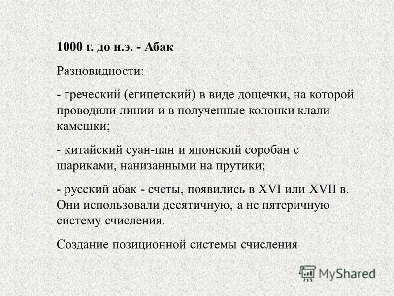 1000 г. до н.э. - Абак Разновидности: - греческий (египетский) в виде дощечки, на которой проводили линии и в полученные колонки клали камешки; - китайский суан-пан и японский соробан с шариками, нанизанными на прутики; - русский абак - счеты, появил