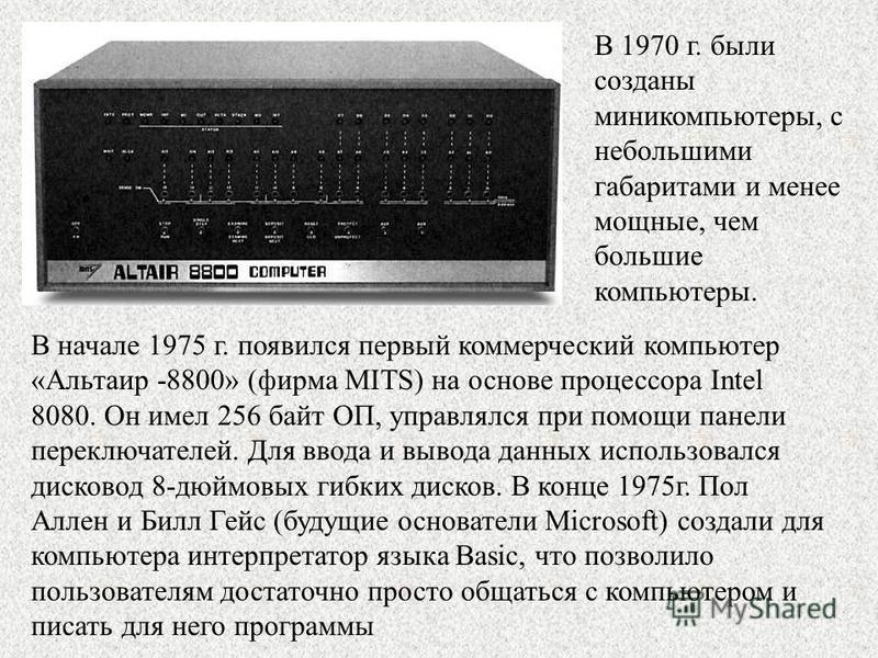 В 1970 г. были созданы миникомпьютеры, с небольшими габаритами и менее мощные, чем большие компьютеры. В начале 1975 г. появился первый коммерческий компьютер «Альтаир -8800» (фирма MITS) на основе процессора Intel 8080. Он имел 256 байт ОП, управлял
