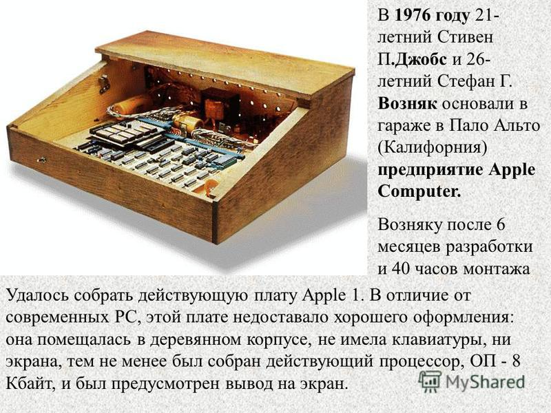 В 1976 году 21- летний Стивен П.Джобс и 26- летний Стефан Г. Возняк основали в гараже в Пало Альто (Калифорния) предприятие Apple Computer. Возняку после 6 месяцев разработки и 40 часов монтажа Удалось собрать действующую плату Apple 1. В отличие от