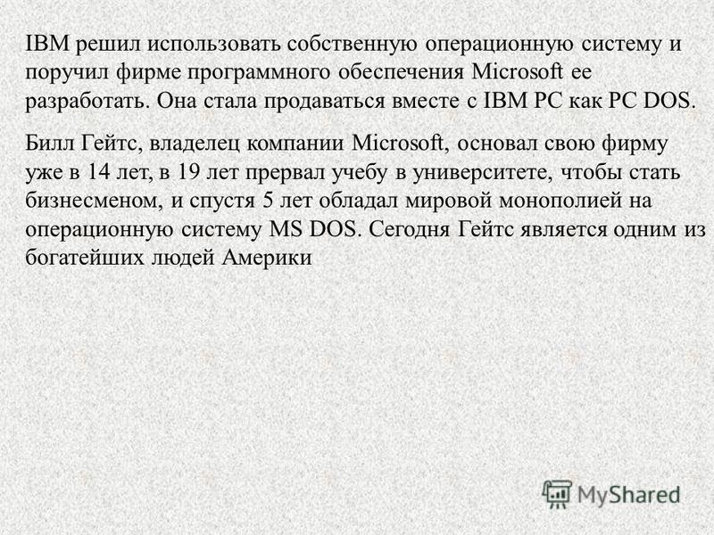 IBM решил использовать собственную операционную систему и поручил фирме программного обеспечения Microsoft ее разработать. Она стала продаваться вместе с IBM PC как PC DOS. Билл Гейтс, владелец компании Microsoft, основал свою фирму уже в 14 лет, в 1