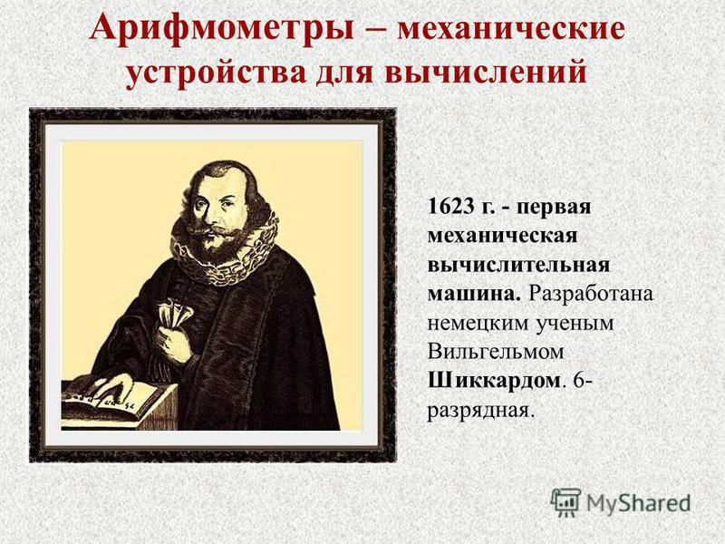 1623 г. - первая механическая вычислительная машина. Разработана немецким ученым Вильгельмом Шиккардом. 6- разрядная. Арифмометры – механические устройства для вычислений