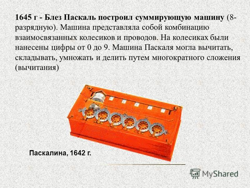 1645 г - Блез Паскаль построил суммирующую машину (8- разрядную). Машина представляла собой комбинацию взаимосвязанных колесиков и проводов. На колесиках были нанесены цифры от 0 до 9. Машина Паскаля могла вычитать, складывать, умножать и делить путе