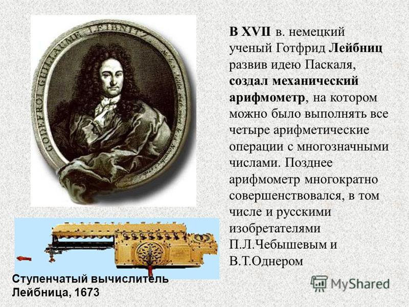 В XVII в. немецкий ученый Готфрид Лейбниц развив идею Паскаля, создал механический арифмометр, на котором можно было выполнять все четыре арифметические операции с многозначными числами. Позднее арифмометр многократно совершенствовался, в том числе и