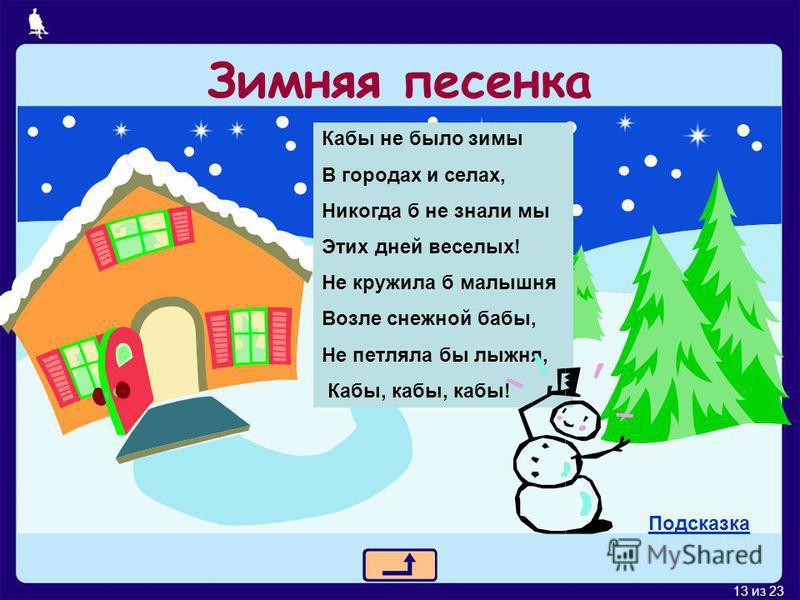 13 из 23 Зимняя песенка Кабы не было зимы В городах и селах, Никогда б не знали мы Этих дней веселых! Не кружила б малышня Возле снежной бабы, Не петляла бы лыжня, Кабы, кабы, кабы! Подсказка