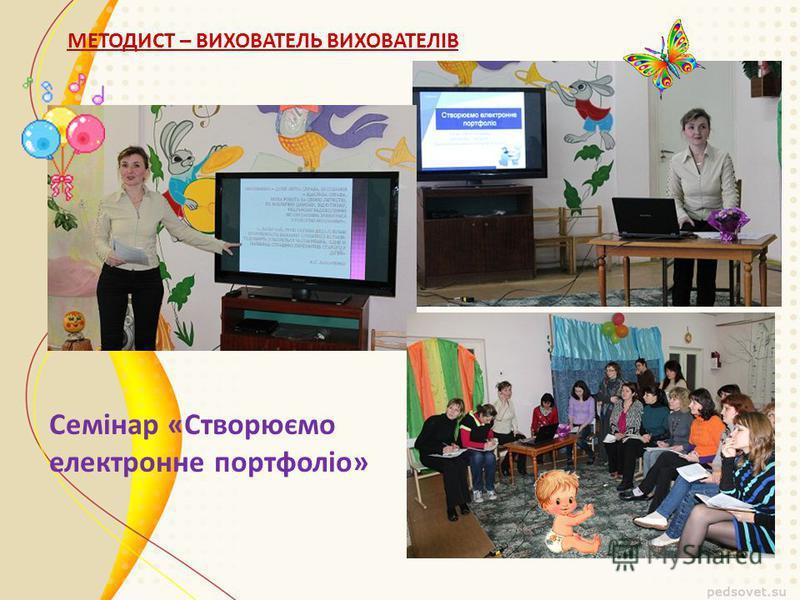 МЕТОДИСТ – ВИХОВАТЕЛЬ ВИХОВАТЕЛІВ Семінар «Створюємо електронне портфоліо»