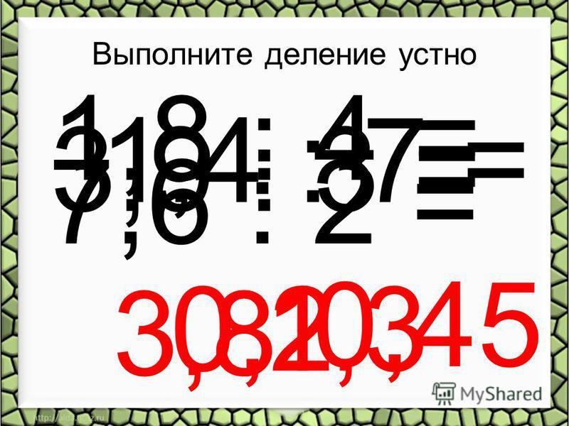 Выполните деление устно 7,6 : 2 = 3,8 1,4 : 7 = 0,2 3,9 : 3 = 1,3 1,8 : 4 = 0,45