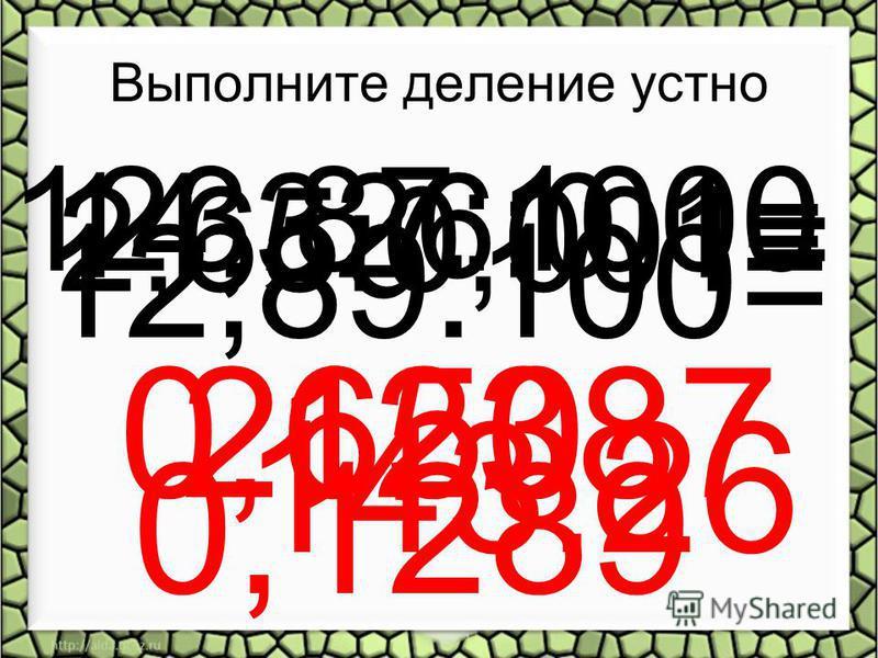 Выполните деление устно 12,89:100= 0,1289 2,65:0,001= 2650 14,326:0,1= 143,26 123,87:1000 0,12387