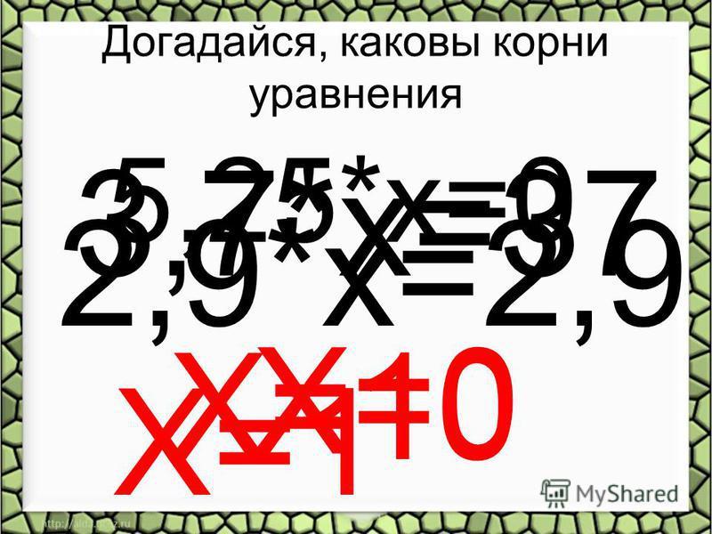 Догадайся, каковы корни уравнения 2,9*х=2,9 Х=1 3,7*х=37 Х=10 5,25*х=0 Х=0
