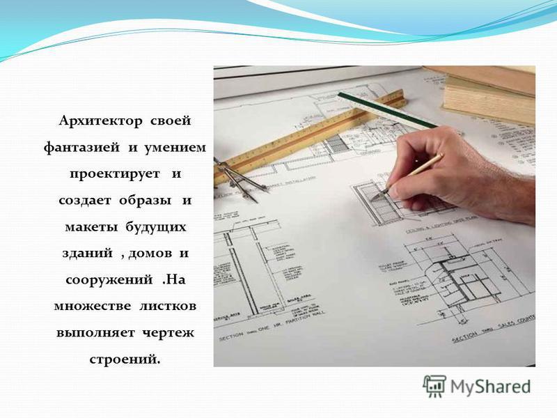 Архитектор своей фантазией и умением проектирует и создает образы и макеты будущих зданий, домов и сооружений.На множестве листков выполняет чертеж строений.