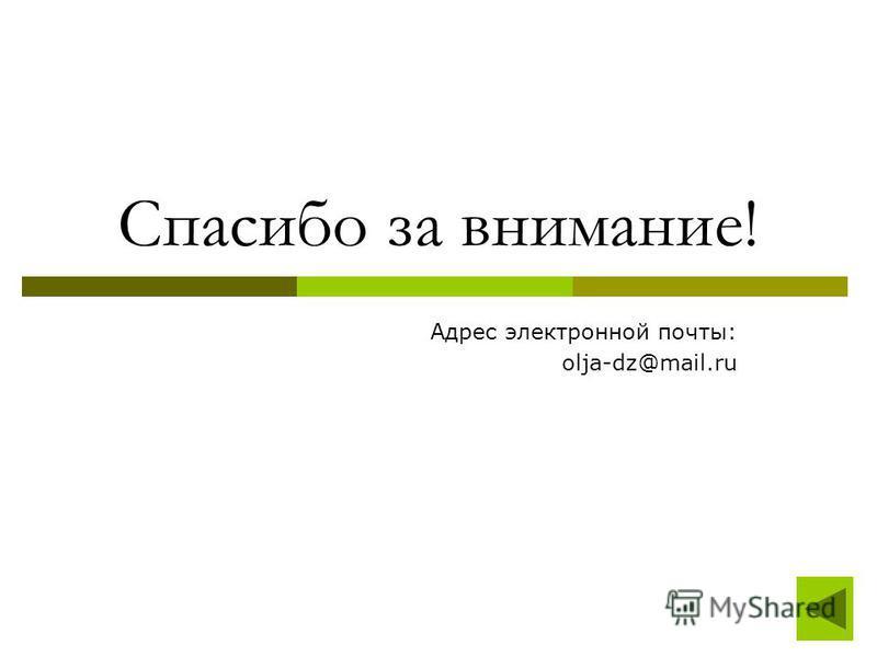 Спасибо за внимание! Адрес электронной почты: olja-dz@mail.ru