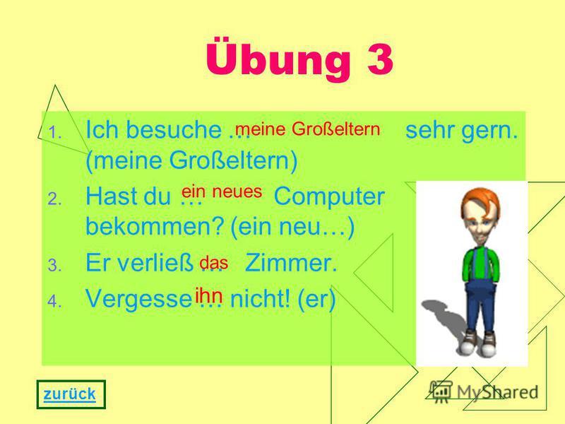 1. Ich besuche … sehr gern. (meine Großeltern) 2. Hast du … Computer bekommen? (ein neu…) 3. Er verließ … Zimmer. 4. Vergesse … nicht! (er) Übung 3 zurück meine Großeltern ein neues das ihn