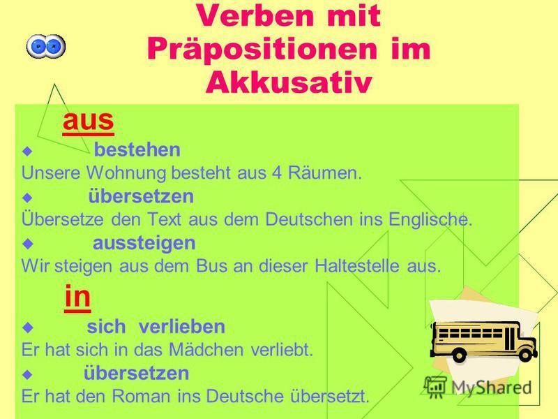 Verben mit Präpositionen im Akkusativ aus bestehen Unsere Wohnung besteht aus 4 Räumen. übersetzen Übersetze den Text aus dem Deutschen ins Englische. aussteigen Wir steigen aus dem Bus an dieser Haltestelle aus. in sich verlieben Er hat sich in das
