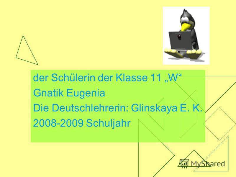 der Schülerin der Klasse 11 W Gnatik Eugenia Die Deutschlehrerin: Glinskaya E. K. 2008-2009 Schuljahr