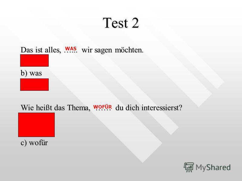 Test 2 Das ist alles, …... wir sagen möchten. a) wie b) was c) wo Wie heißt das Thema, …… du dich interessierst? a) worauf b) woher c) wofür WAS WOFÜR