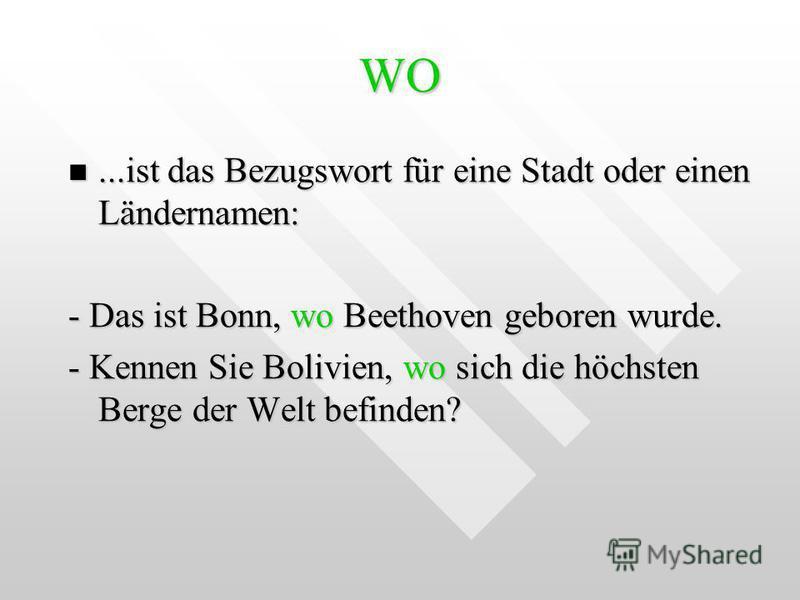 WO...ist das Bezugswort für eine Stadt oder einen Ländernamen:...ist das Bezugswort für eine Stadt oder einen Ländernamen: - Das ist Bonn, wo Beethoven geboren wurde. - Kennen Sie Bolivien, wo sich die höchsten Berge der Welt befinden?