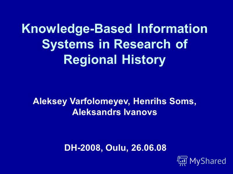 Knowledge-Based Information Systems in Research of Regional History DH-2008, Oulu, 26.06.08 Aleksey Varfolomeyev, Henrihs Soms, Aleksandrs Ivanovs