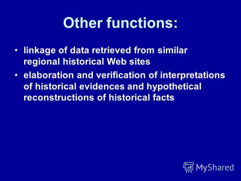 Other functions: linkage of data retrieved from similar regional historical Web sites elaboration and verification of interpretations of historical evidences and hypothetical reconstructions of historical facts