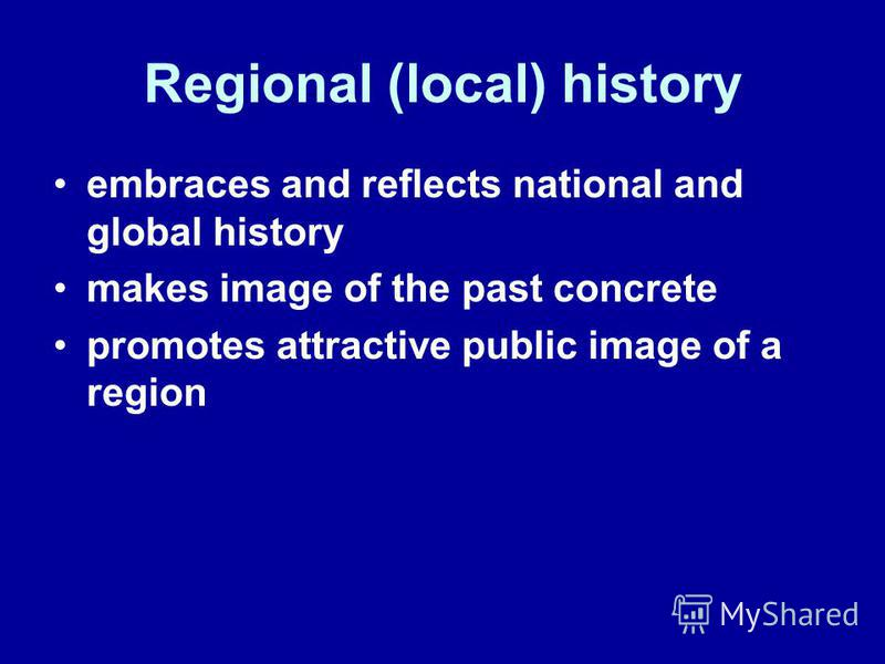 Regional (local) history embraces and reflects national and global history makes image of the past concrete promotes attractive public image of a region