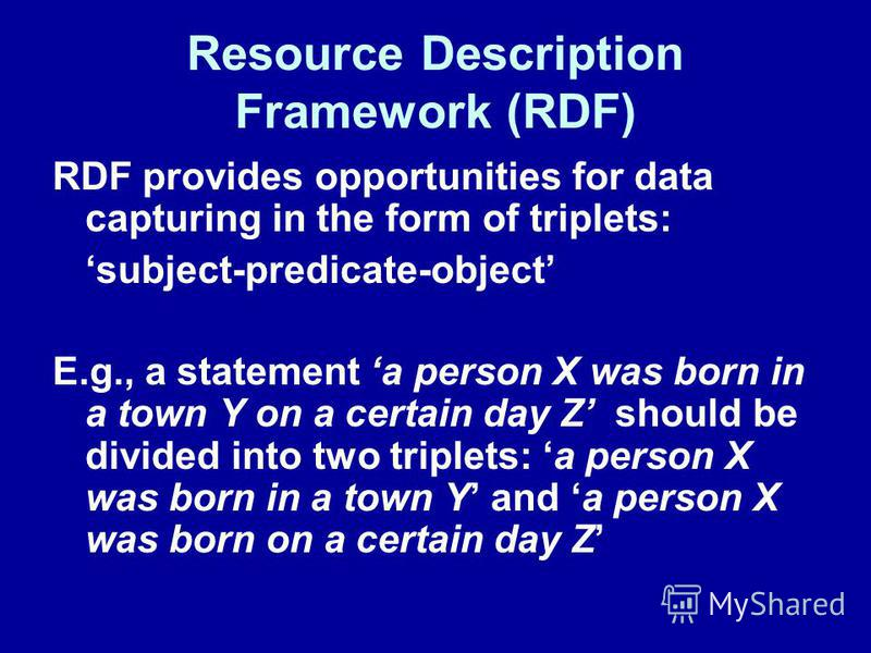 Resource Description Framework (RDF) RDF provides opportunities for data capturing in the form of triplets: subject-predicate-object E.g., a statement a person X was born in a town Y on a certain day Z should be divided into two triplets: a person X