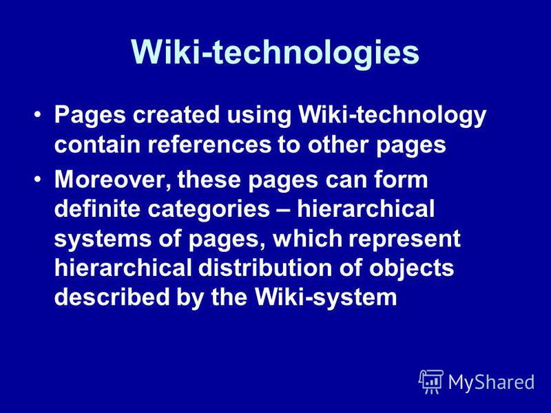 Wiki-technologies Pages created using Wiki-technology contain references to other pages Moreover, these pages can form definite categories – hierarchical systems of pages, which represent hierarchical distribution of objects described by the Wiki-sys