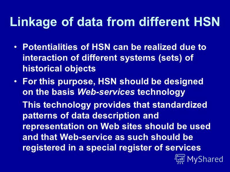 Linkage of data from different HSN Potentialities of HSN can be realized due to interaction of different systems (sets) of historical objects For this purpose, HSN should be designed on the basis Web-services technology This technology provides that