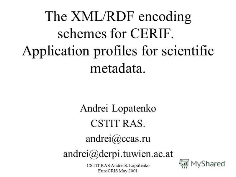 CSTIT RAS Andrei S. Lopatenko EuroCRIS May 2001 1 The XML/RDF encoding schemes for CERIF. Application profiles for scientific metadata. Andrei Lopatenko CSTIT RAS. andrei@ccas.ru andrei@derpi.tuwien.ac.at